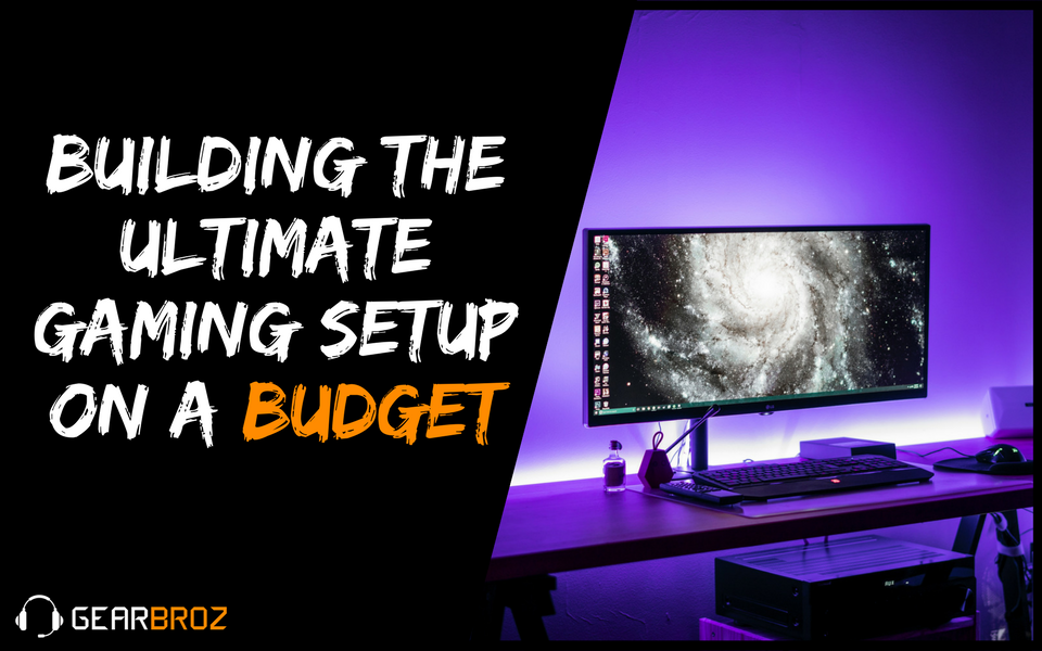 Building The Ultimate Gaming Setup On a Budget